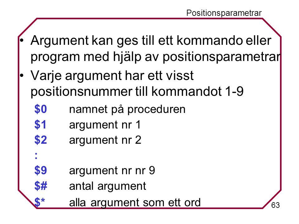 63 Positionsparametrar Argument kan ges till ett kommando eller program med hjälp av positionsparametrar Varje argument har ett visst positionsnummer till kommandot 1-9 $0 namnet på proceduren $1argument nr 1 $2argument nr 2 : $9argument nr nr 9 $#antal argument $*alla argument som ett ord