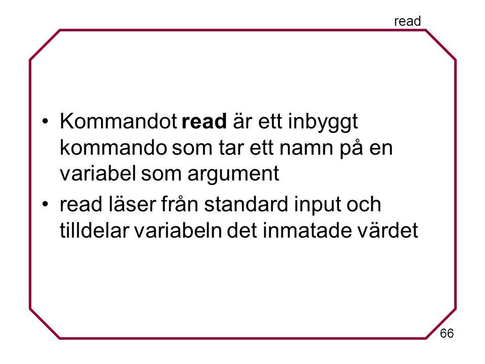 66 read Kommandot read är ett inbyggt kommando som tar ett namn på en variabel som argument read läser från standard input och tilldelar variabeln det inmatade värdet