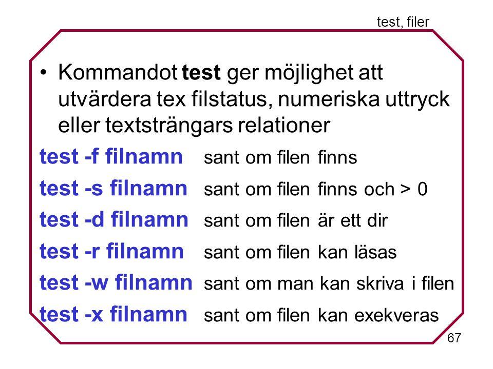 67 test, filer Kommandot test ger möjlighet att utvärdera tex filstatus, numeriska uttryck eller textsträngars relationer test -f filnamn sant om filen finns test -s filnamn sant om filen finns och > 0 test -d filnamn sant om filen är ett dir test -r filnamn sant om filen kan läsas test -w filnamn sant om man kan skriva i filen test -x filnamn sant om filen kan exekveras