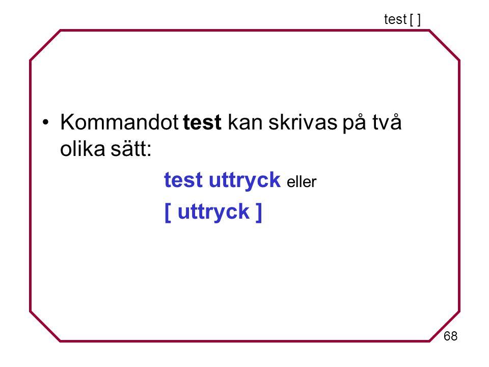 68 test [ ] Kommandot test kan skrivas på två olika sätt: test uttryck eller [ uttryck ]
