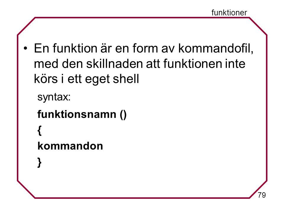 79 funktioner En funktion är en form av kommandofil, med den skillnaden att funktionen inte körs i ett eget shell syntax: funktionsnamn () { kommandon }