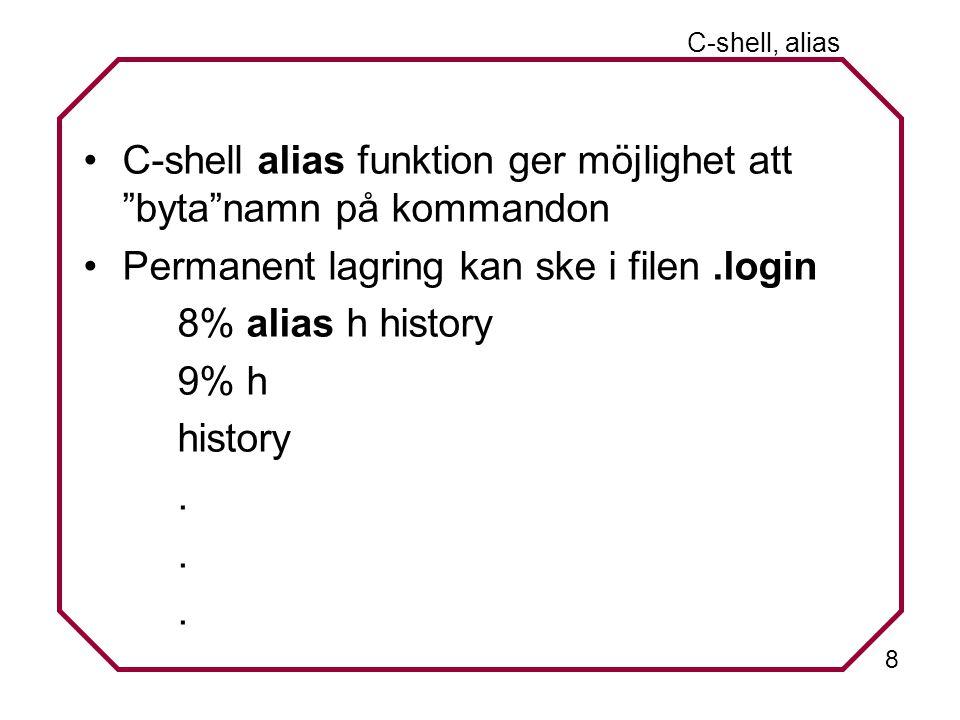 8 C-shell, alias C-shell alias funktion ger möjlighet att byta namn på kommandon Permanent lagring kan ske i filen.login 8% alias h history 9% h history...