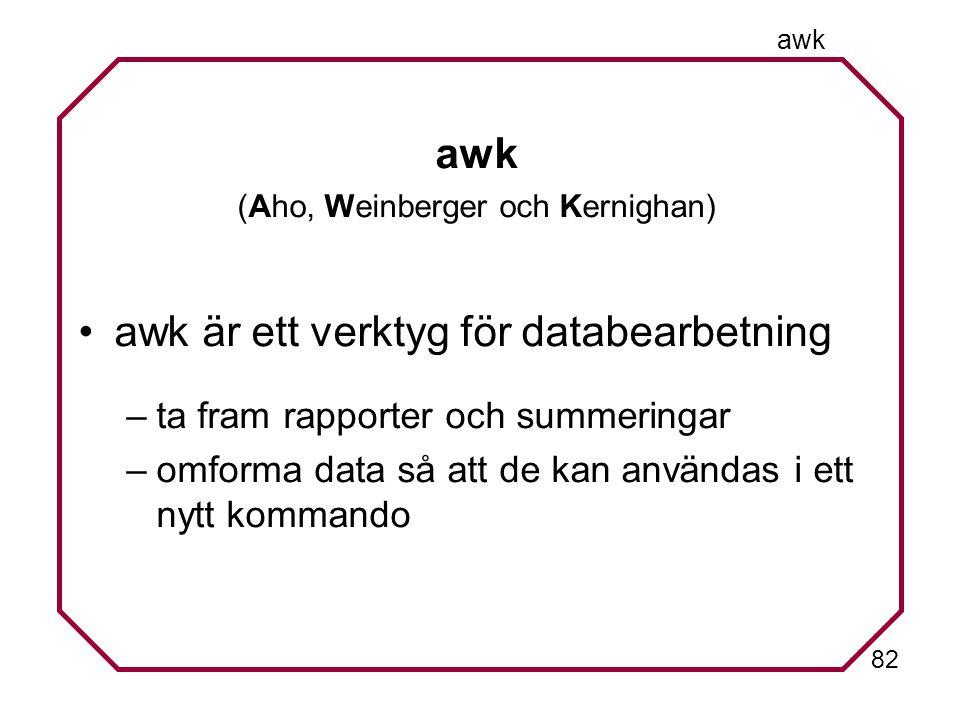 82 awk (Aho, Weinberger och Kernighan) awk är ett verktyg för databearbetning –ta fram rapporter och summeringar –omforma data så att de kan användas i ett nytt kommando