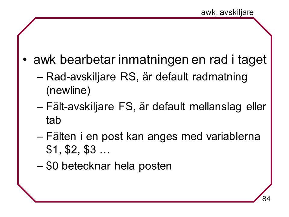 84 awk, avskiljare awk bearbetar inmatningen en rad i taget –Rad-avskiljare RS, är default radmatning (newline) –Fält-avskiljare FS, är default mellanslag eller tab –Fälten i en post kan anges med variablerna $1, $2, $3 … –$0 betecknar hela posten