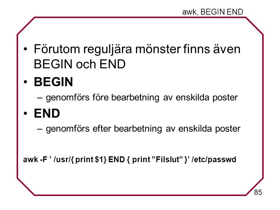 85 awk, BEGIN END Förutom reguljära mönster finns även BEGIN och END BEGIN –genomförs före bearbetning av enskilda poster END –genomförs efter bearbetning av enskilda poster awk -F ' /usr/{ print $1} END { print Filslut }' /etc/passwd