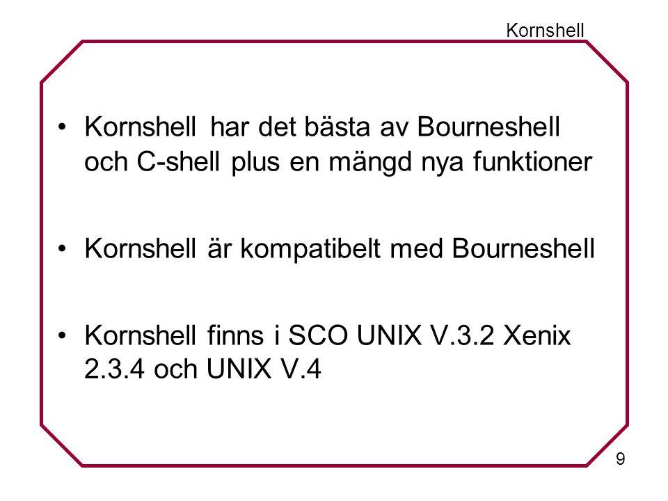 9 Kornshell Kornshell har det bästa av Bourneshell och C-shell plus en mängd nya funktioner Kornshell är kompatibelt med Bourneshell Kornshell finns i SCO UNIX V.3.2 Xenix 2.3.4 och UNIX V.4
