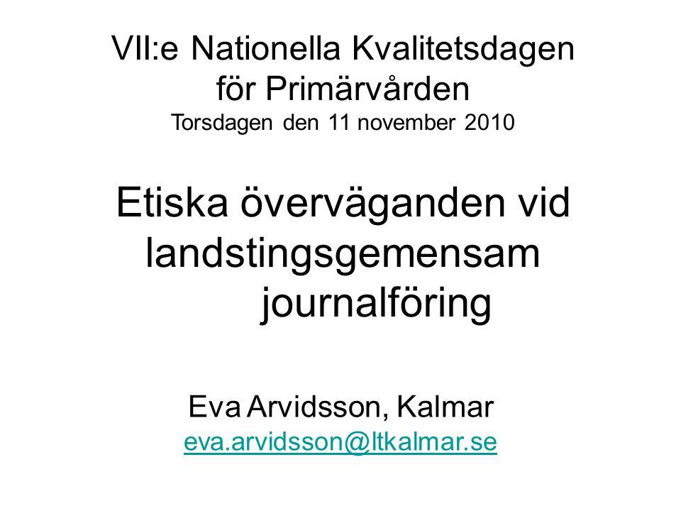 VII:e Nationella Kvalitetsdagen för Primärvården Torsdagen den 11 november 2010 Etiska överväganden vid landstingsgemensam journalföring Eva Arvidsson, Kalmar eva.arvidsson@ltkalmar.se eva.arvidsson@ltkalmar.se