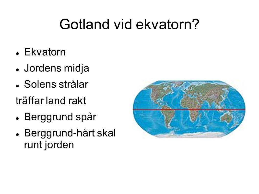 Gotland vid ekvatorn? Ekvatorn Jordens midja Solens strålar träffar land rakt Berggrund spår Berggrund-hårt skal runt jorden