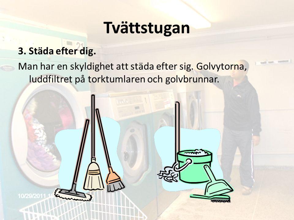 Tvättstugan 3. Städa efter dig. Man har en skyldighet att städa efter sig. Golvytorna, luddfiltret på torktumlaren och golvbrunnar.