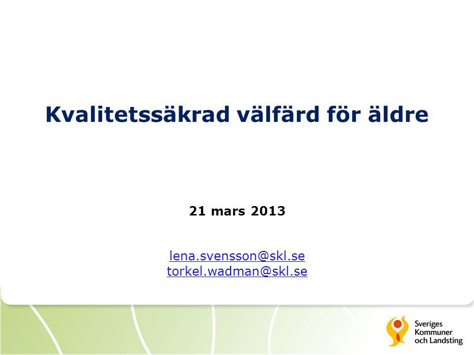 Kvalitetssäkrad välfärd för äldre 21 mars 2013 lena.svensson@skl.se torkel.wadman@skl.se