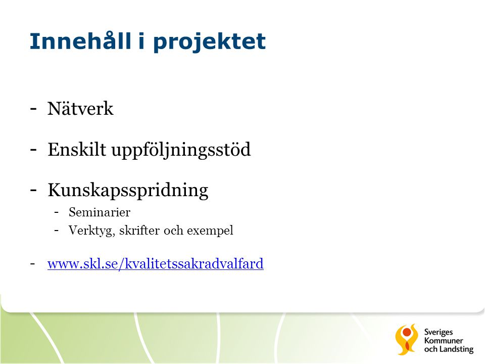 Innehåll i projektet - Nätverk - Enskilt uppföljningsstöd - Kunskapsspridning - Seminarier - Verktyg, skrifter och exempel - www.skl.se/kvalitetssakra