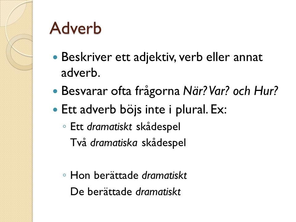 Adverb Beskriver ett adjektiv, verb eller annat adverb. Besvarar ofta frågorna När? Var? och Hur? Ett adverb böjs inte i plural. Ex: ◦ Ett dramatiskt
