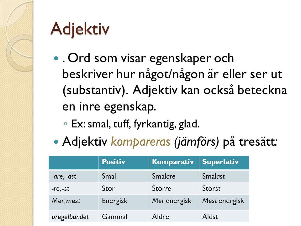 Adjektiv. Ord som visar egenskaper och beskriver hur något/någon är eller ser ut (substantiv). Adjektiv kan också beteckna en inre egenskap. ◦ Ex: sma