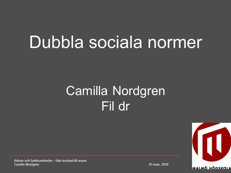 Arbete och funktionshinder – från kostnad till resurs Camilla Nordgren 10 mars, 2010 Dubbla sociala normer Camilla Nordgren Fil dr