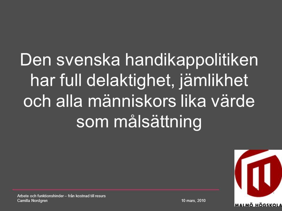 Arbete och funktionshinder – från kostnad till resurs Camilla Nordgren 10 mars, 2010 Den svenska handikappolitiken har full delaktighet, jämlikhet och