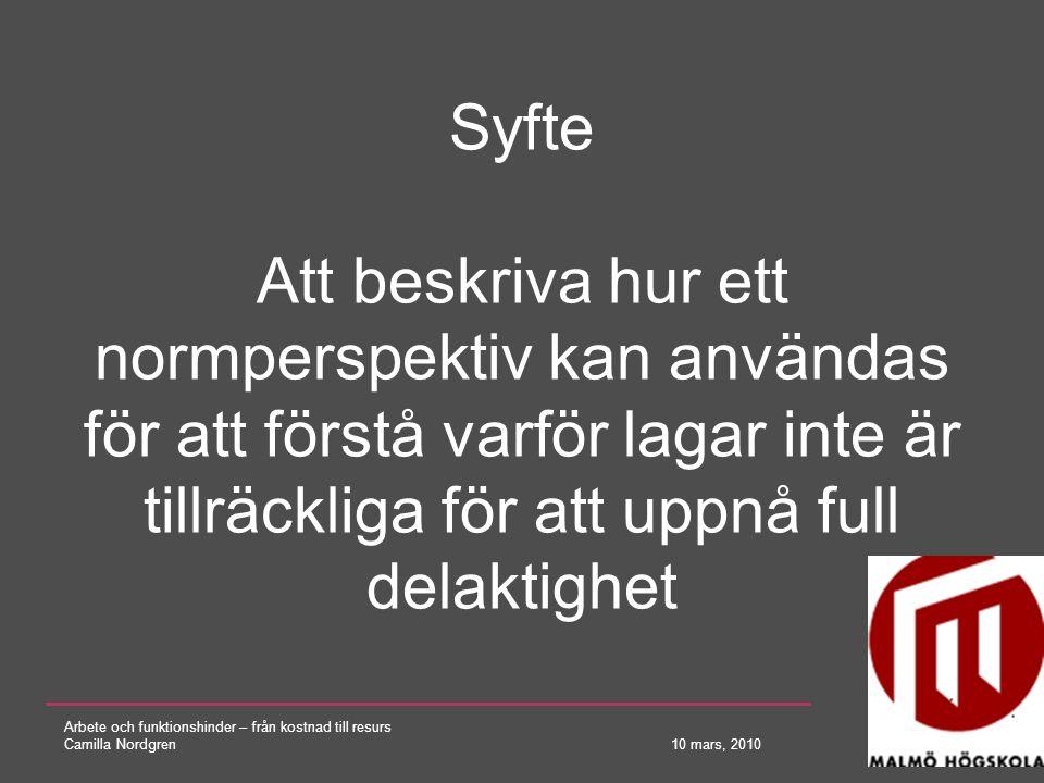 Arbete och funktionshinder – från kostnad till resurs Camilla Nordgren 10 mars, 2010 Syfte Att beskriva hur ett normperspektiv kan användas för att fö