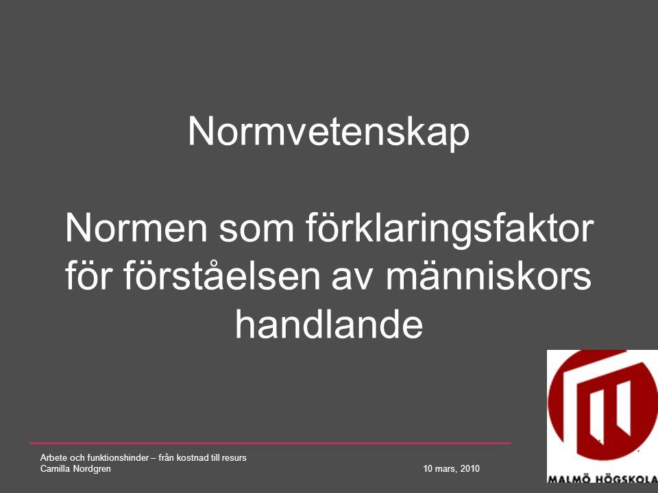Arbete och funktionshinder – från kostnad till resurs Camilla Nordgren 10 mars, 2010 Normvetenskap Normen som förklaringsfaktor för förståelsen av män