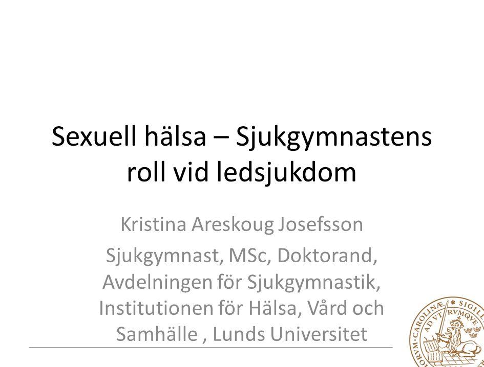 Sexuell hälsa – Sjukgymnastens roll vid ledsjukdom Kristina Areskoug Josefsson Sjukgymnast, MSc, Doktorand, Avdelningen för Sjukgymnastik, Institutionen för Hälsa, Vård och Samhälle, Lunds Universitet