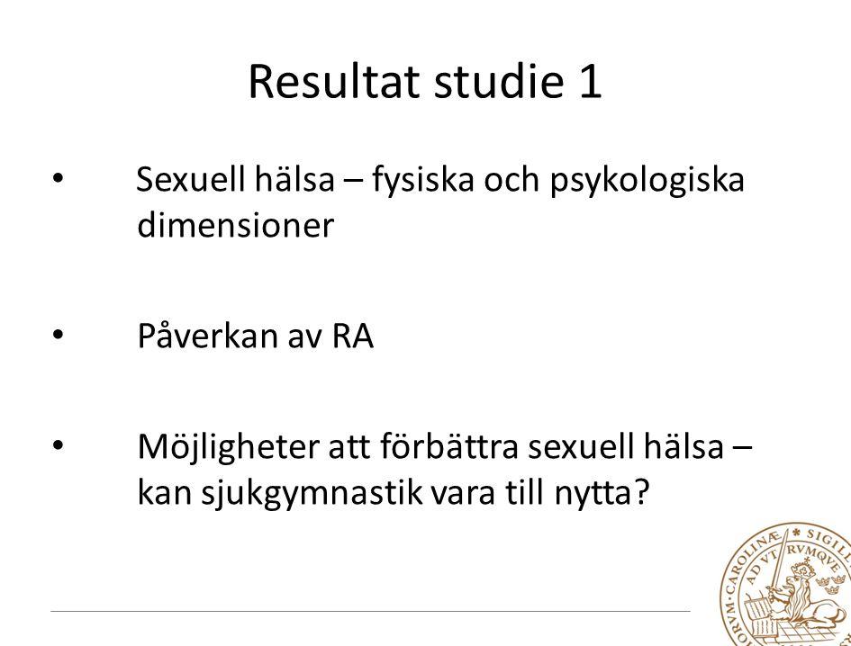 Resultat studie 1 Sexuell hälsa – fysiska och psykologiska dimensioner Påverkan av RA Möjligheter att förbättra sexuell hälsa – kan sjukgymnastik vara till nytta?