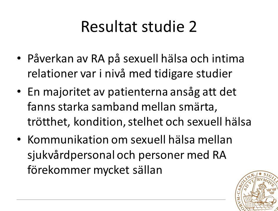 Resultat studie 2 Påverkan av RA på sexuell hälsa och intima relationer var i nivå med tidigare studier En majoritet av patienterna ansåg att det fanns starka samband mellan smärta, trötthet, kondition, stelhet och sexuell hälsa Kommunikation om sexuell hälsa mellan sjukvårdpersonal och personer med RA förekommer mycket sällan