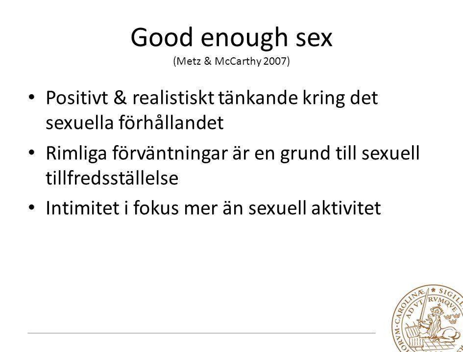 Good enough sex (Metz & McCarthy 2007) Positivt & realistiskt tänkande kring det sexuella förhållandet Rimliga förväntningar är en grund till sexuell tillfredsställelse Intimitet i fokus mer än sexuell aktivitet