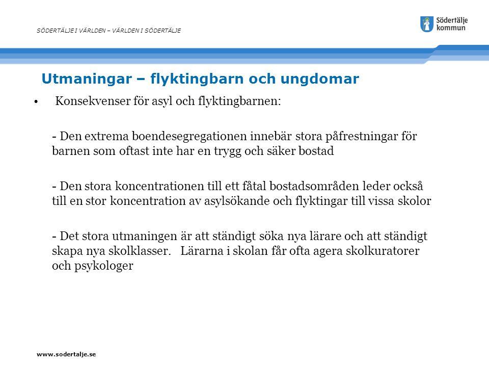 www.sodertalje.se Utmaningar – flyktingbarn och ungdomar SÖDERTÄLJE I VÄRLDEN – VÄRLDEN I SÖDERTÄLJE Konsekvenser för asyl och flyktingbarnen: - Den e