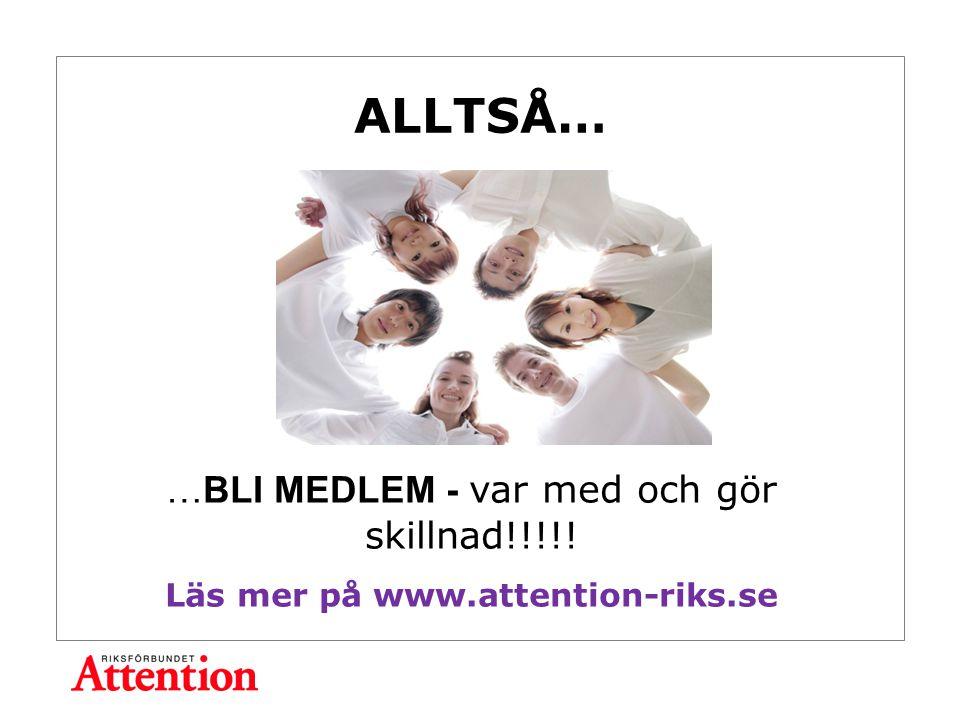 ALLTSÅ… …BLI MEDLEM - var med och gör skillnad!!!!! Läs mer på www.attention-riks.se