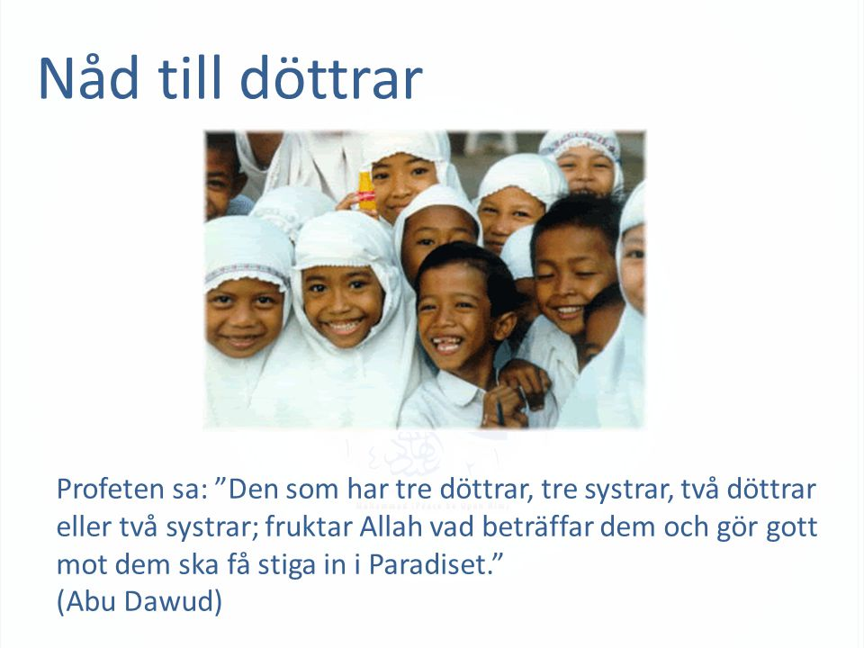 Nåd till döttrar Profeten sa: Den som har tre döttrar, tre systrar, två döttrar eller två systrar; fruktar Allah vad beträffar dem och gör gott mot dem ska få stiga in i Paradiset. (Abu Dawud)
