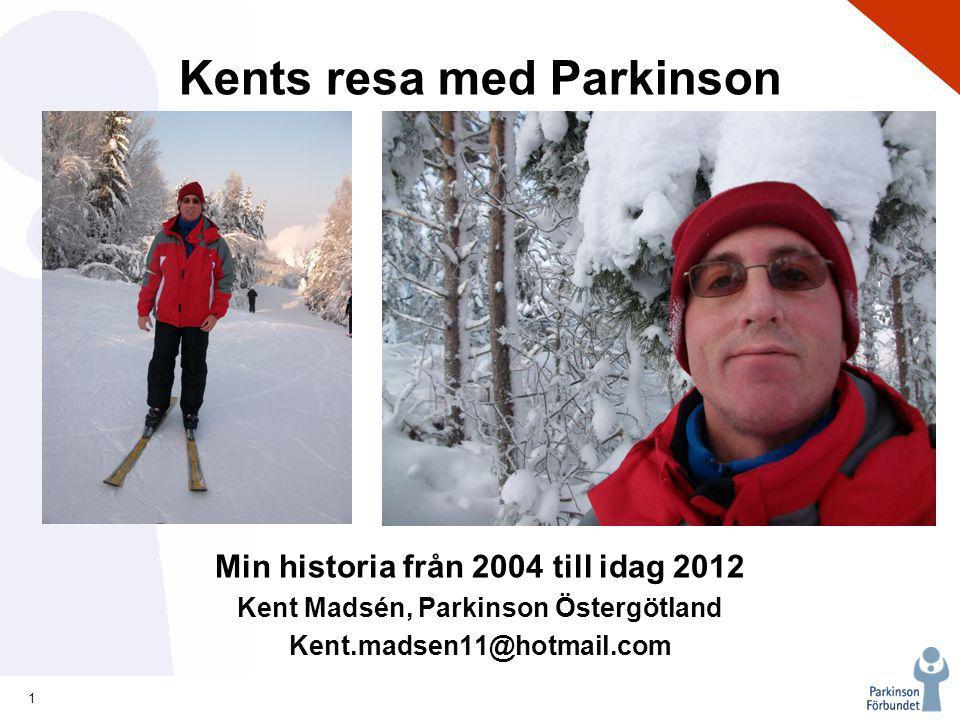 1 2 Kents resa med Parkinson Min historia från 2004 till idag 2012 Kent Madsén, Parkinson Östergötland Kent.madsen11@hotmail.com