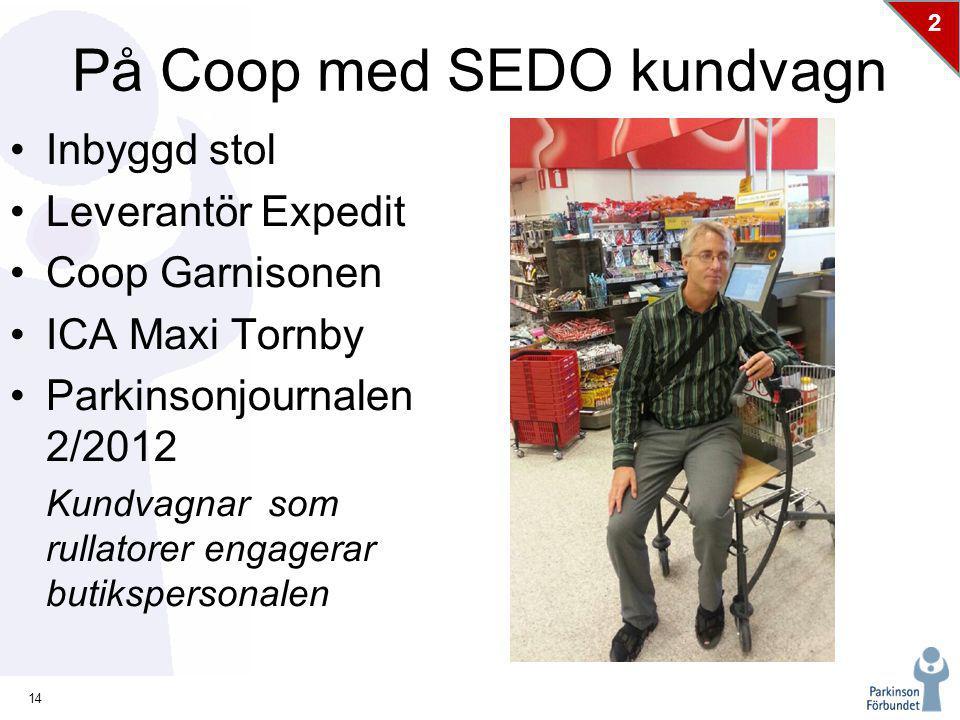 14 2 På Coop med SEDO kundvagn Inbyggd stol Leverantör Expedit Coop Garnisonen ICA Maxi Tornby Parkinsonjournalen 2/2012 Kundvagnar som rullatorer engagerar butikspersonalen
