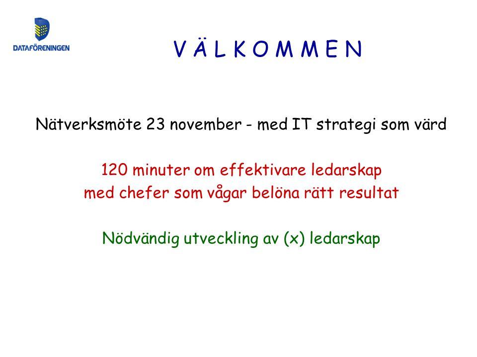Nätverksmöte 23 november - med IT strategi som värd 120 minuter om effektivare ledarskap med chefer som vågar belöna rätt resultat Nödvändig utveckling av (x) ledarskap V Ä L K O M M E N