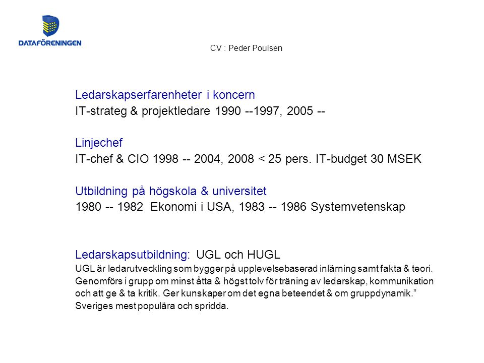 CV : Peder Poulsen Ledarskapserfarenheter i koncern IT-strateg & projektledare 1990 --1997, 2005 -- Linjechef IT-chef & CIO 1998 -- 2004, 2008 < 25 pers.