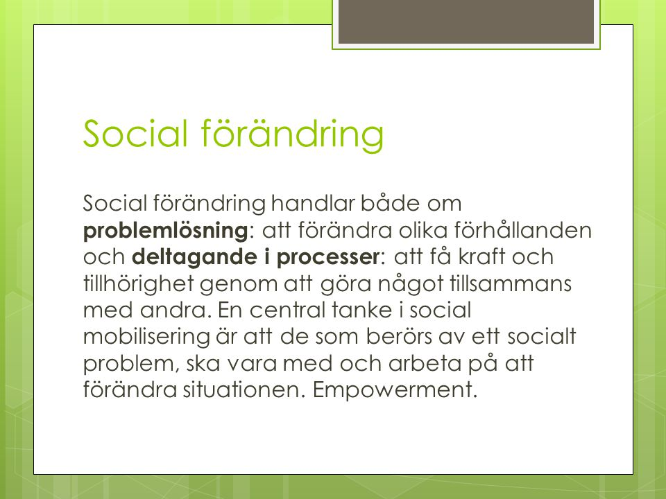 Social förändring Social förändring handlar både om problemlösning : att förändra olika förhållanden och deltagande i processer : att få kraft och til