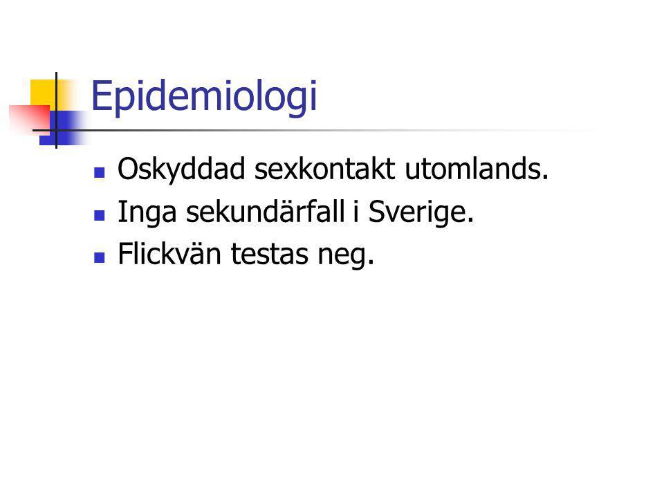Epidemiologi Oskyddad sexkontakt utomlands. Inga sekundärfall i Sverige. Flickvän testas neg.