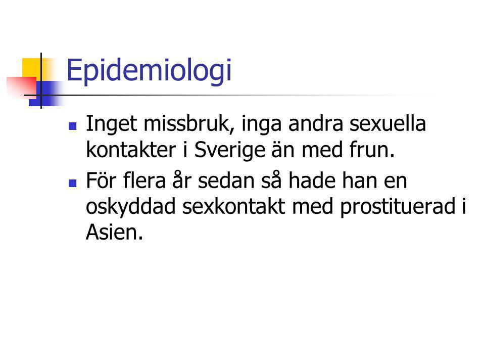 Epidemiologi Inget missbruk, inga andra sexuella kontakter i Sverige än med frun. För flera år sedan så hade han en oskyddad sexkontakt med prostituer