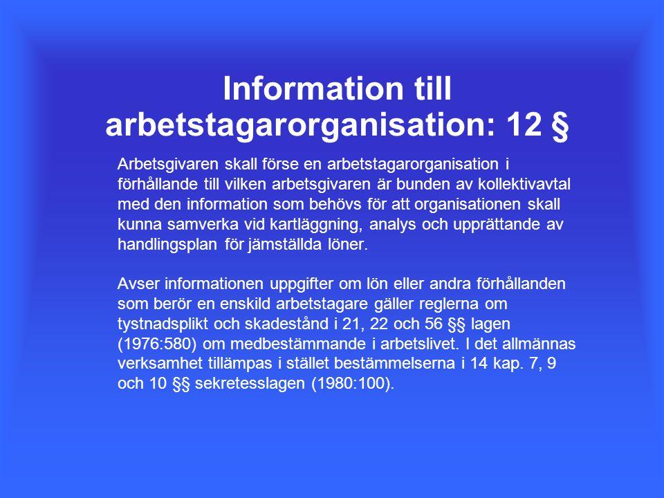 Information till arbetstagarorganisation: 12 § Arbetsgivaren skall förse en arbetstagarorganisation i förhållande till vilken arbetsgivaren är bunden av kollektivavtal med den information som behövs för att organisationen skall kunna samverka vid kartläggning, analys och upprättande av handlingsplan för jämställda löner.