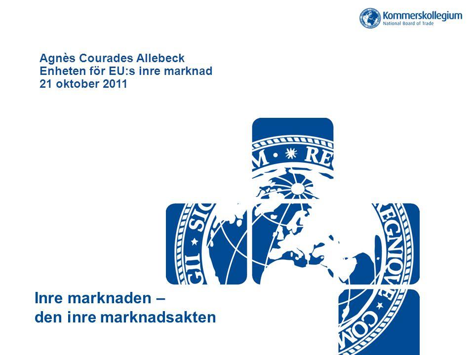 Agnès Courades Allebeck Enheten för EU:s inre marknad 21 oktober 2011 Inre marknaden – den inre marknadsakten