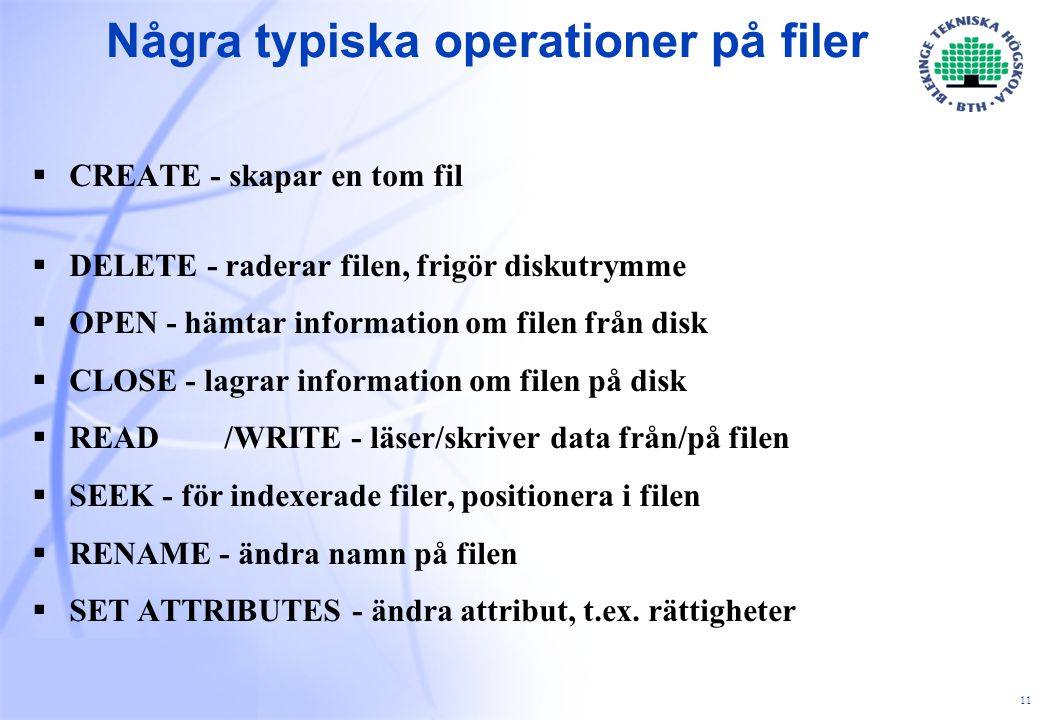 11 Några typiska operationer på filer  CREATE - skapar en tom fil  DELETE - raderar filen, frigör diskutrymme  OPEN - hämtar information om filen från disk  CLOSE - lagrar information om filen på disk  READ/WRITE - läser/skriver data från/på filen  SEEK - för indexerade filer, positionera i filen  RENAME - ändra namn på filen  SET ATTRIBUTES - ändra attribut, t.ex.