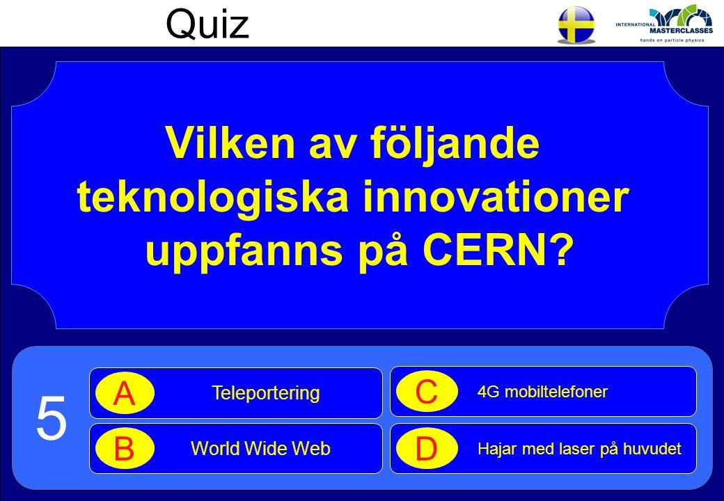 Quiz Vilken av följande teknologiska innovationer uppfanns på CERN? Teleportering A World Wide Web B 4G mobiltelefoner C Hajar med laser på huvudet D