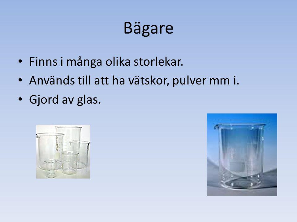 Bägare Finns i många olika storlekar. Används till att ha vätskor, pulver mm i. Gjord av glas.
