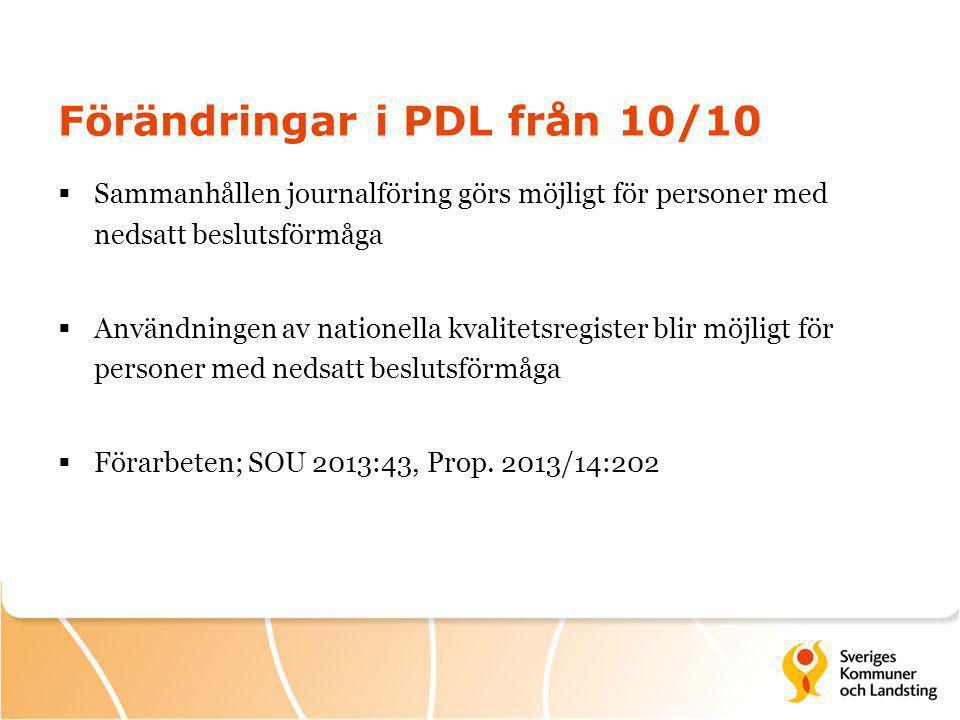 Förändringar i PDL från 10/10  Sammanhållen journalföring görs möjligt för personer med nedsatt beslutsförmåga  Användningen av nationella kvalitetsregister blir möjligt för personer med nedsatt beslutsförmåga  Förarbeten; SOU 2013:43, Prop.