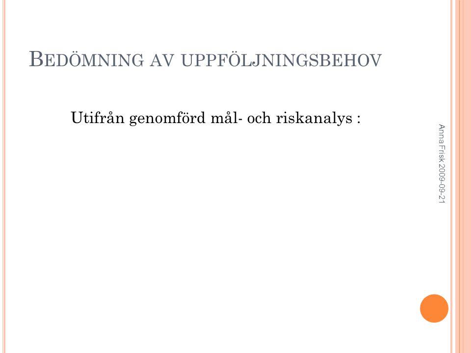 B EDÖMNING AV UPPFÖLJNINGSBEHOV Utifrån genomförd mål- och riskanalys : Anna Frisk 2009-09-21