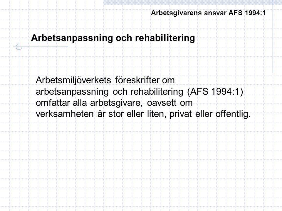 Arbetsgivarens ansvar AFS 1994:1 Arbetsanpassning och rehabilitering Arbetsmiljöverkets föreskrifter om arbetsanpassning och rehabilitering (AFS 1994: