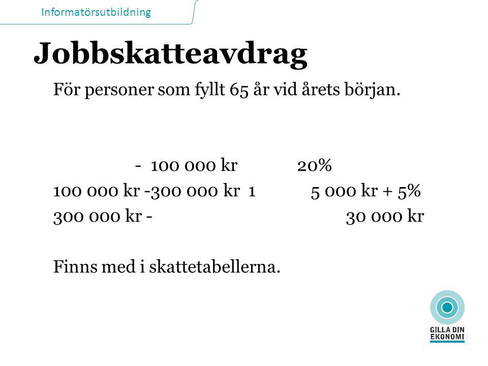 Informatörsutbildning Jobbskatteavdrag För personer som fyllt 65 år vid årets början. -100 000 kr20% 100 000 kr -300 000 kr1 5 000 kr + 5% 300 000 kr