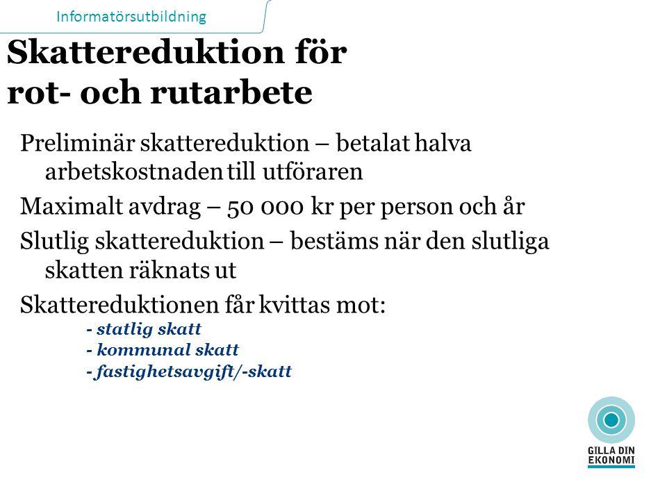 Informatörsutbildning Skattereduktion för rot- och rutarbete Preliminär skattereduktion – betalat halva arbetskostnaden till utföraren Maximalt avdrag