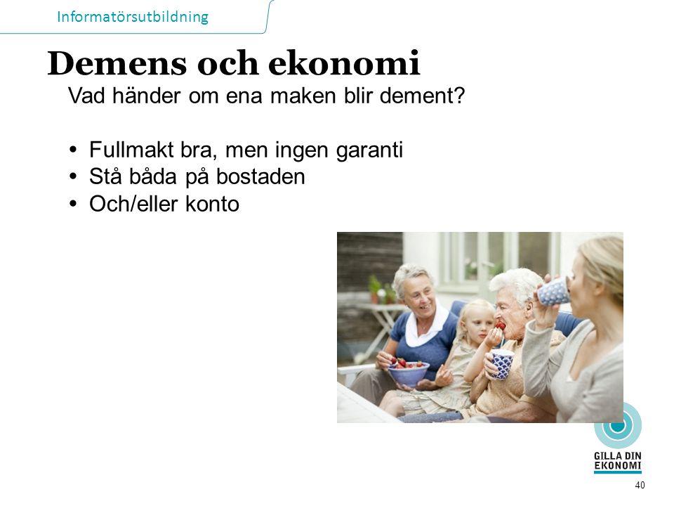 Informatörsutbildning 40 Demens och ekonomi Vad händer om ena maken blir dement?  Fullmakt bra, men ingen garanti  Stå båda på bostaden  Och/eller