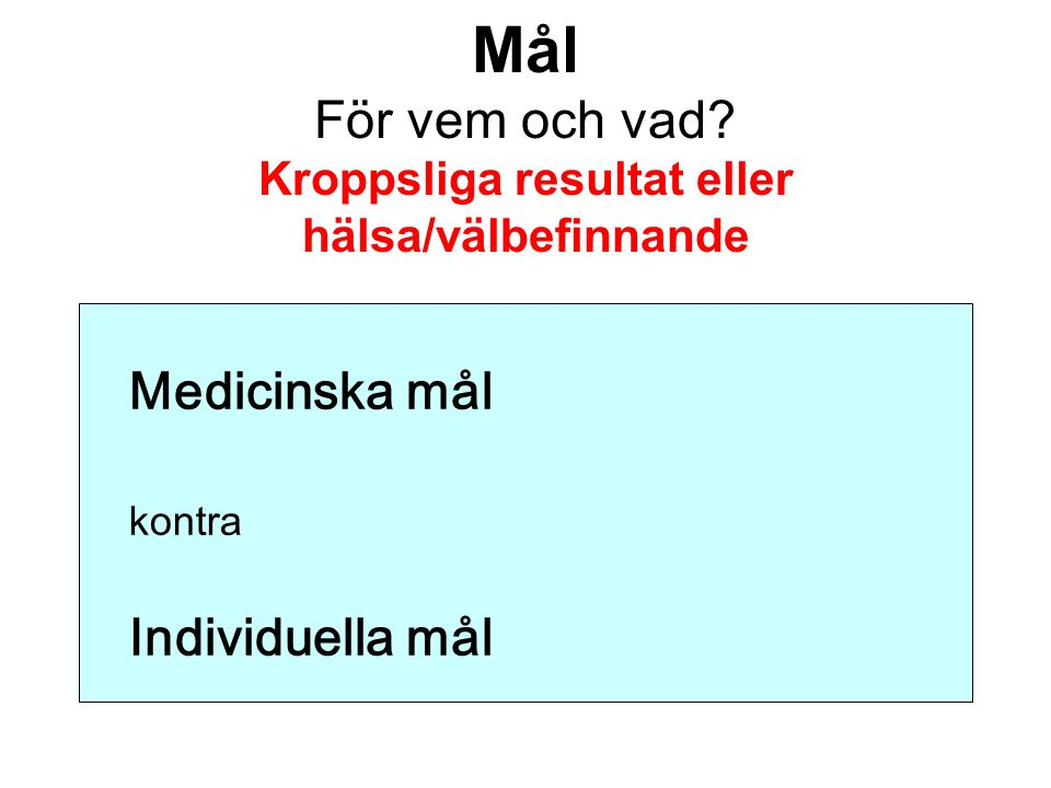 Mål För vem och vad? Kroppsliga resultat eller hälsa/välbefinnande Medicinska mål kontra Individuella mål