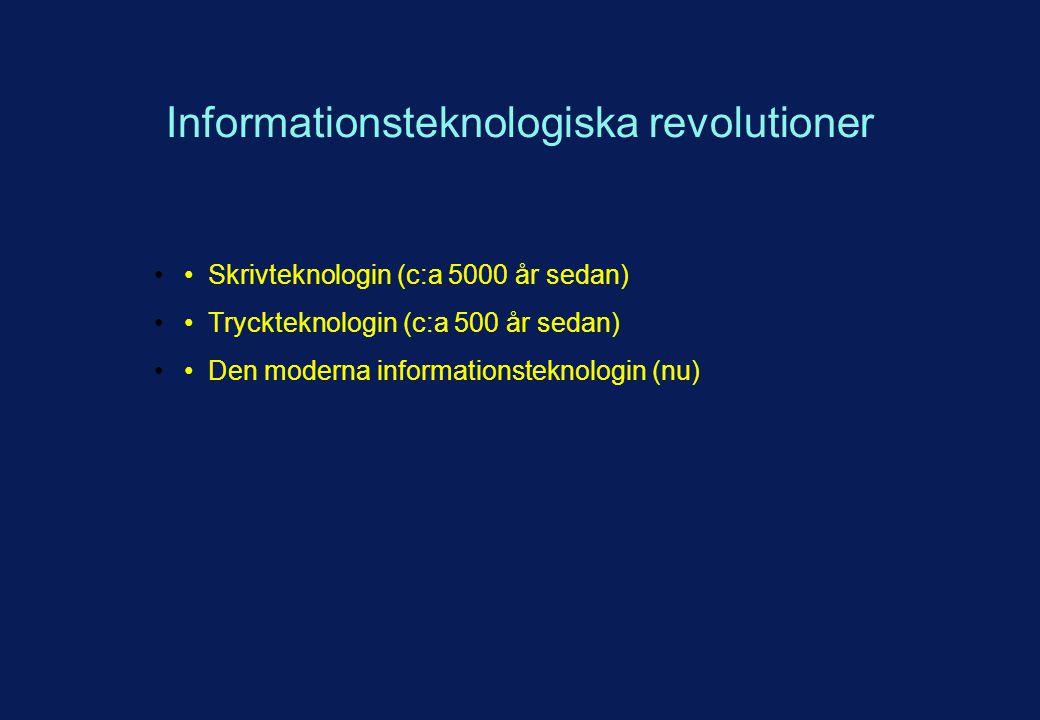 Informationsteknologiska revolutioner Skrivteknologin (c:a 5000 år sedan) Tryckteknologin (c:a 500 år sedan) Den moderna informationsteknologin (nu)