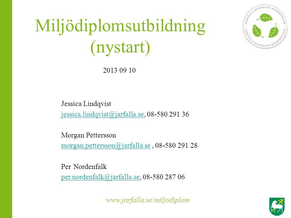 Miljödiplomsutbildning (nystart) 2013 09 10 Jessica Lindqvist jessica.lindqvist@jarfalla.sejessica.lindqvist@jarfalla.se, 08-580 291 36 Morgan Petters
