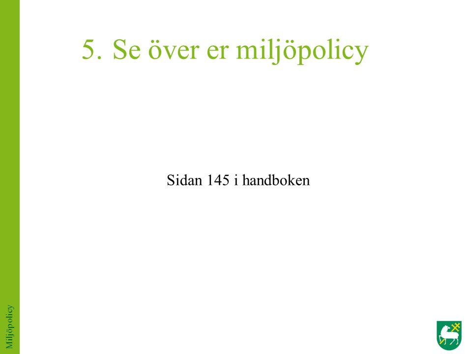 5. Se över er miljöpolicy Sidan 145 i handboken Miljöpolicy
